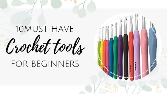 Top 10 Must-have Crochet tools supplies